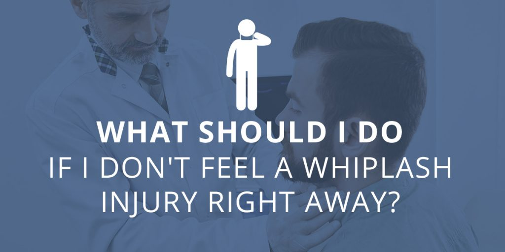 What Should I Do When I Don't Feel A Whiplash Right Away?